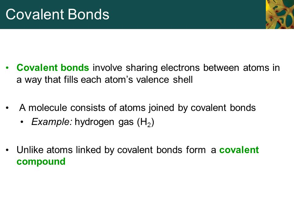 Covalent Bonds Covalent bonds involve sharing electrons between atoms in a way that fills each atom's valence shell A molecule consists of atoms joine