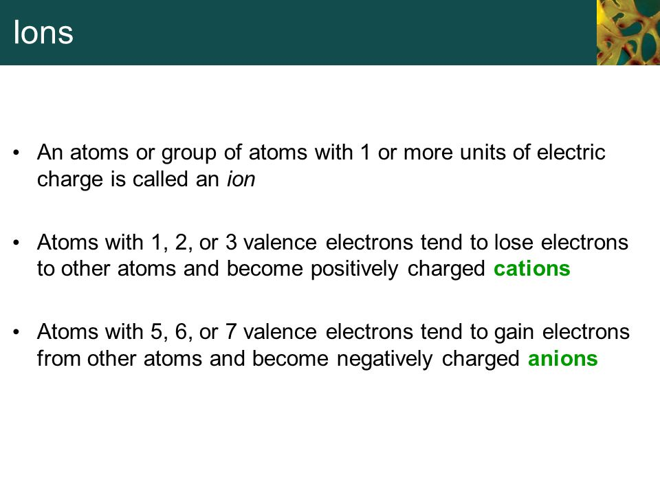 Ions An atoms or group of atoms with 1 or more units of electric charge is called an ion Atoms with 1, 2, or 3 valence electrons tend to lose electron