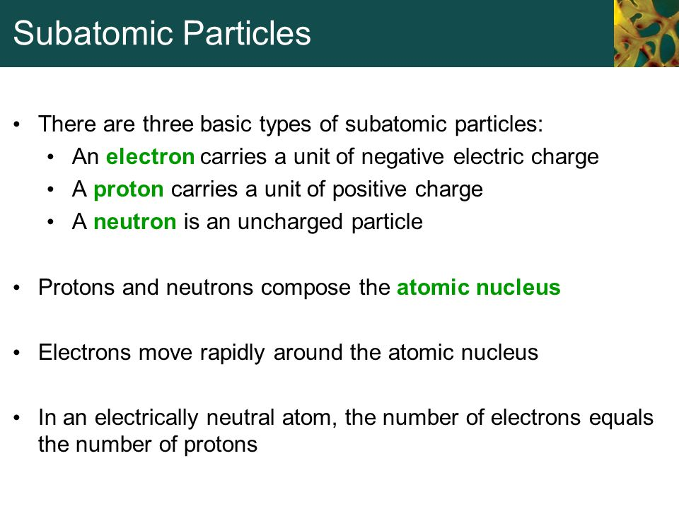 Subatomic Particles There are three basic types of subatomic particles: An electron carries a unit of negative electric charge A proton carries a unit
