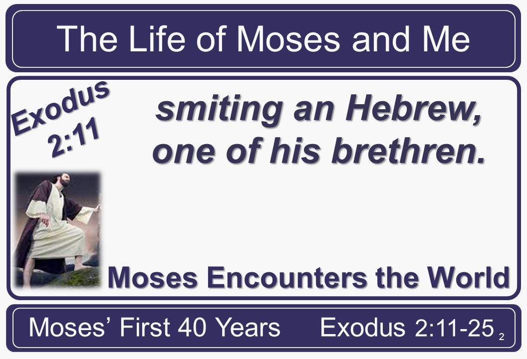 2 Moses Encounters the World The Life of Moses and Me Moses' First 40 YearsExodus 2:11-25 Exodus 2:11 And it came to pass in those days, when Moses was grown, that he went out unto his brethren, and looked on their burdens: and he spied an Egyptian.