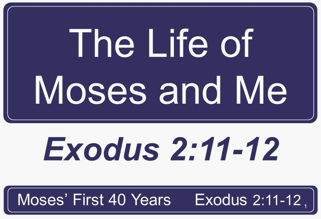 2 Moses Encounters the World The Life of Moses and Me Moses' First 40 YearsExodus 2:11-12 Exodus 2:11 Where had Moses been for forty years?