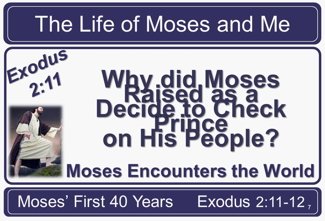 7 Raised as a Prince Moses Encounters the World The Life of Moses and Me Moses' First 40 YearsExodus 2:11-12 Exodus 2:11 Why did Moses Decide to Check on His People?