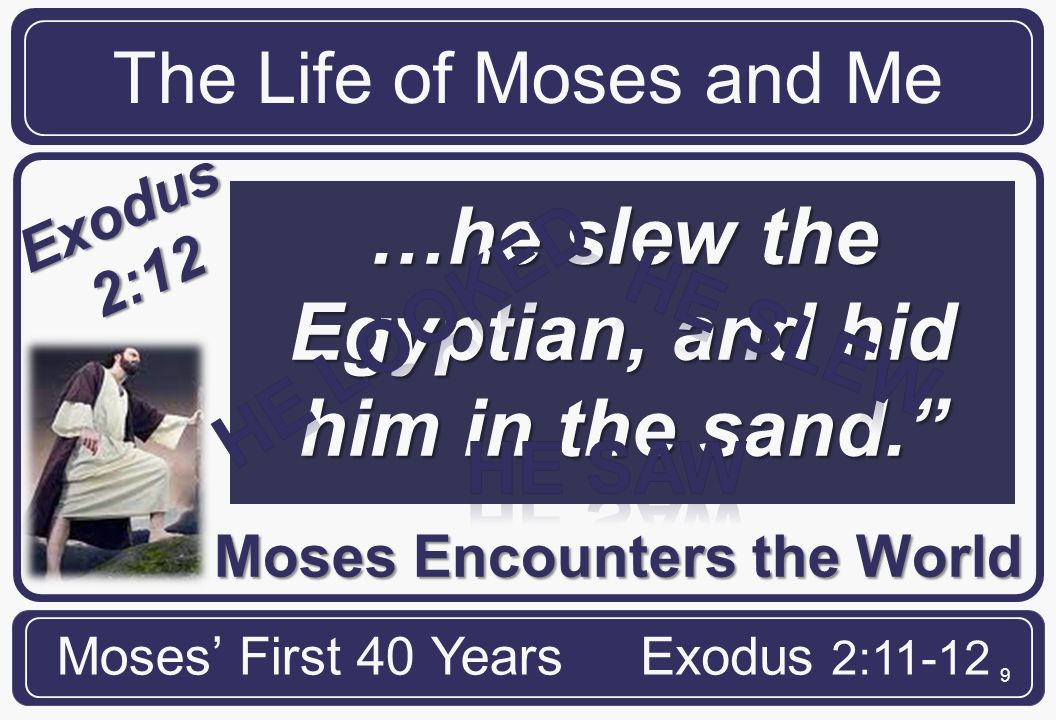 9 Moses Encounters the World The Life of Moses and Me Moses' First 40 YearsExodus 2:11-12 Exodus 2:12 …he slew the Egyptian, and hid him in the sand.