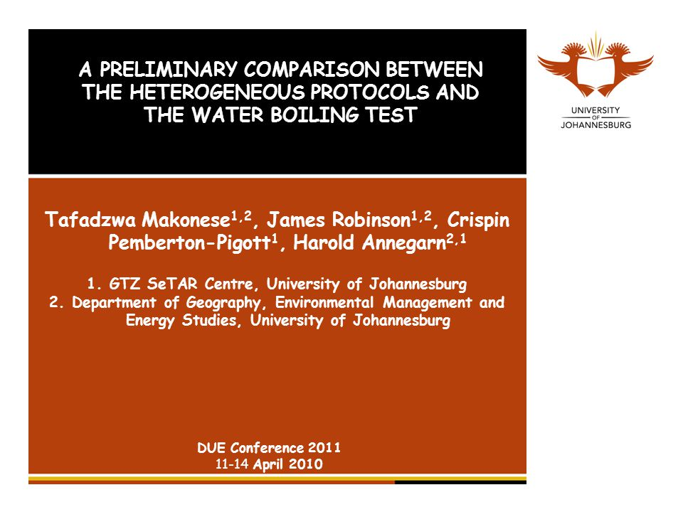 A PRELIMINARY COMPARISON BETWEEN THE HETEROGENEOUS PROTOCOLS AND THE WATER BOILING TEST Tafadzwa Makonese 1,2, James Robinson 1,2, Crispin Pemberton-Pigott 1, Harold Annegarn 2,1 1.GTZ SeTAR Centre, University of Johannesburg 2.Department of Geography, Environmental Management and Energy Studies, University of Johannesburg DUE Conference April 2010