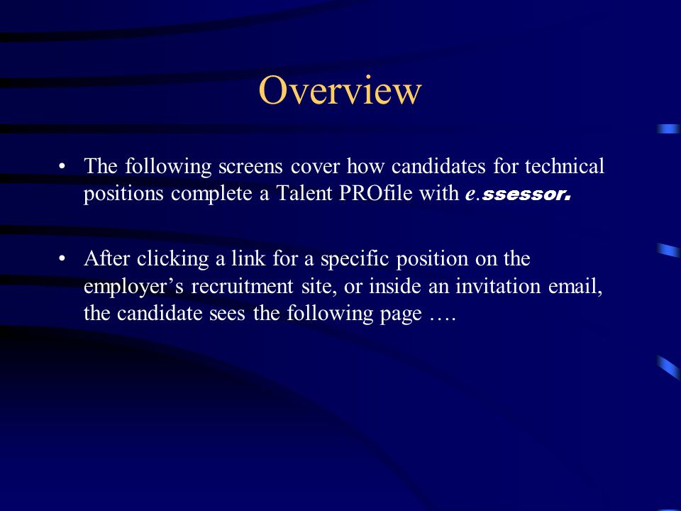Overview The following screens cover how candidates for technical positions complete a Talent PROfile with e. ssessor. After clicking a link for a spe