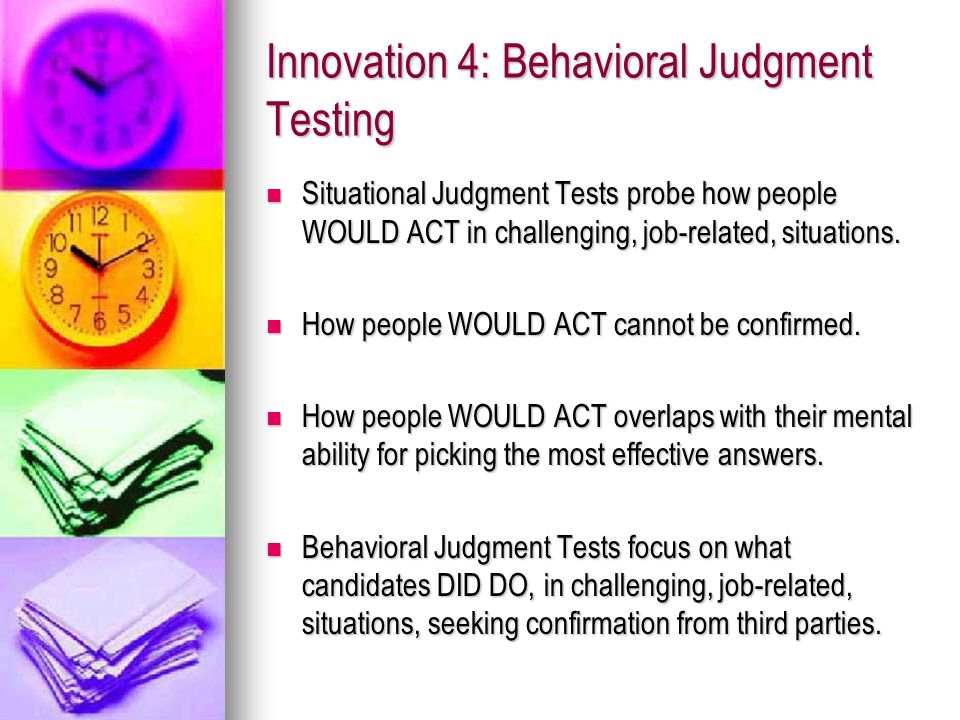 Innovation 4: Behavioral Judgment Testing Situational Judgment Tests probe how people WOULD ACT in challenging, job-related, situations.