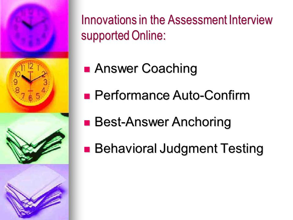 Innovations in the Assessment Interview supported Online: Answer Coaching Answer Coaching Performance Auto-Confirm Performance Auto-Confirm Best-Answer Anchoring Best-Answer Anchoring Behavioral Judgment Testing Behavioral Judgment Testing