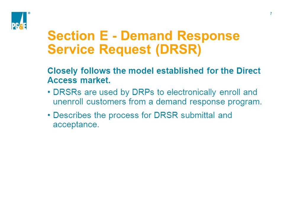 7 Section E - Demand Response Service Request (DRSR) Closely follows the model established for the Direct Access market.
