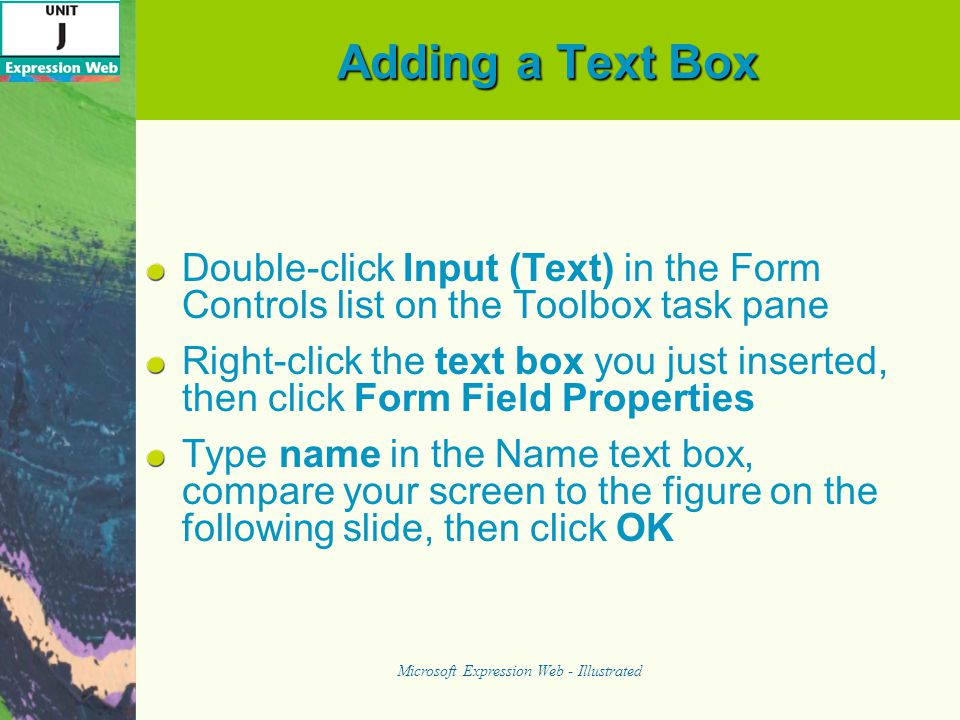 Adding a Text Box Double-click Input (Text) in the Form Controls list on the Toolbox task pane Right-click the text box you just inserted, then click Form Field Properties Type name in the Name text box, compare your screen to the figure on the following slide, then click OK Microsoft Expression Web - Illustrated