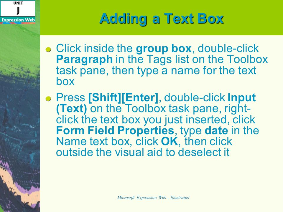 Adding a Text Box Click inside the group box, double-click Paragraph in the Tags list on the Toolbox task pane, then type a name for the text box Press [Shift][Enter], double-click Input (Text) on the Toolbox task pane, right- click the text box you just inserted, click Form Field Properties, type date in the Name text box, click OK, then click outside the visual aid to deselect it Microsoft Expression Web - Illustrated