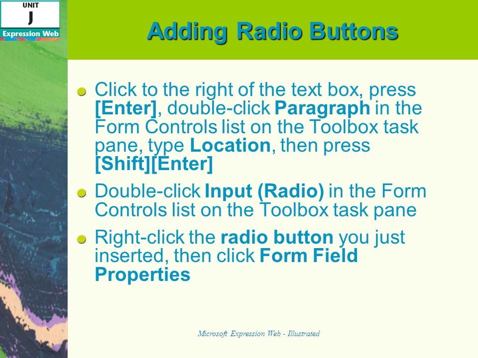 Adding Radio Buttons Click to the right of the text box, press [Enter], double-click Paragraph in the Form Controls list on the Toolbox task pane, type Location, then press [Shift][Enter] Double-click Input (Radio) in the Form Controls list on the Toolbox task pane Right-click the radio button you just inserted, then click Form Field Properties Microsoft Expression Web - Illustrated