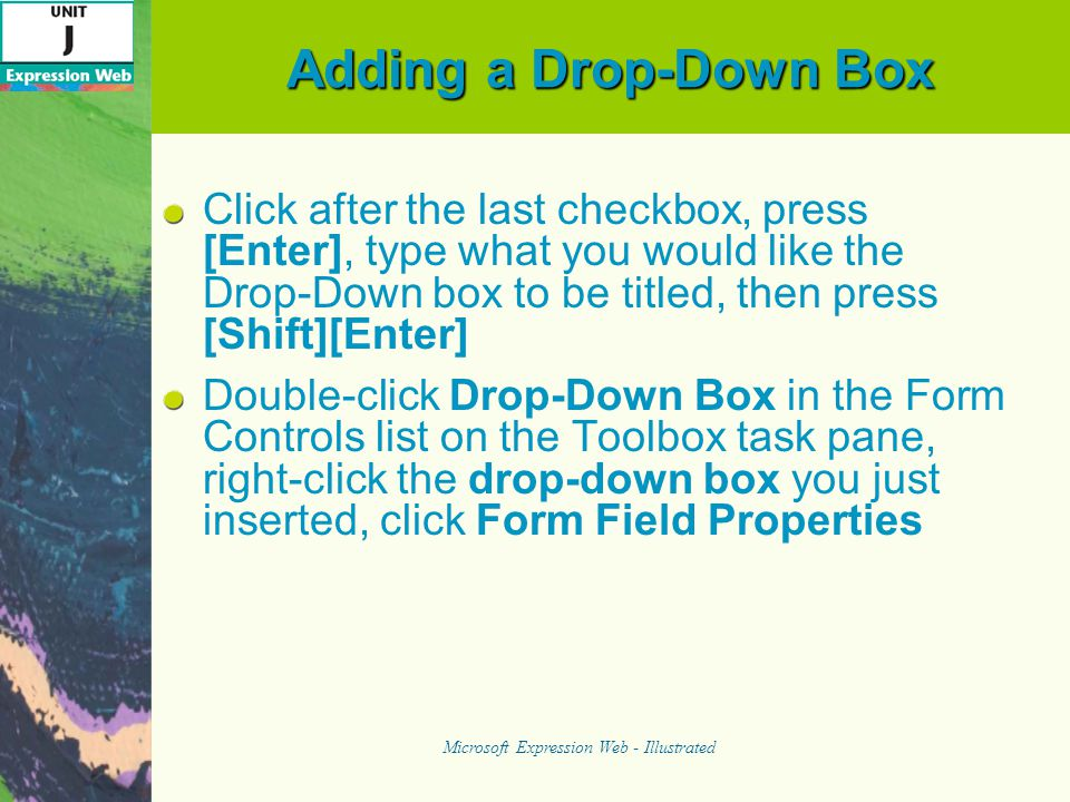 Adding a Drop-Down Box Click after the last checkbox, press [Enter], type what you would like the Drop-Down box to be titled, then press [Shift][Enter] Double-click Drop-Down Box in the Form Controls list on the Toolbox task pane, right-click the drop-down box you just inserted, click Form Field Properties Microsoft Expression Web - Illustrated