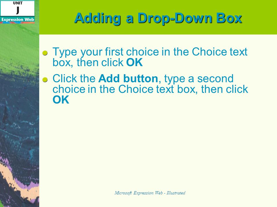 Adding a Drop-Down Box Type your first choice in the Choice text box, then click OK Click the Add button, type a second choice in the Choice text box, then click OK Microsoft Expression Web - Illustrated