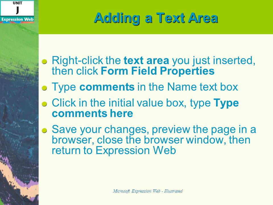 Adding a Text Area Right-click the text area you just inserted, then click Form Field Properties Type comments in the Name text box Click in the initial value box, type Type comments here Save your changes, preview the page in a browser, close the browser window, then return to Expression Web Microsoft Expression Web - Illustrated