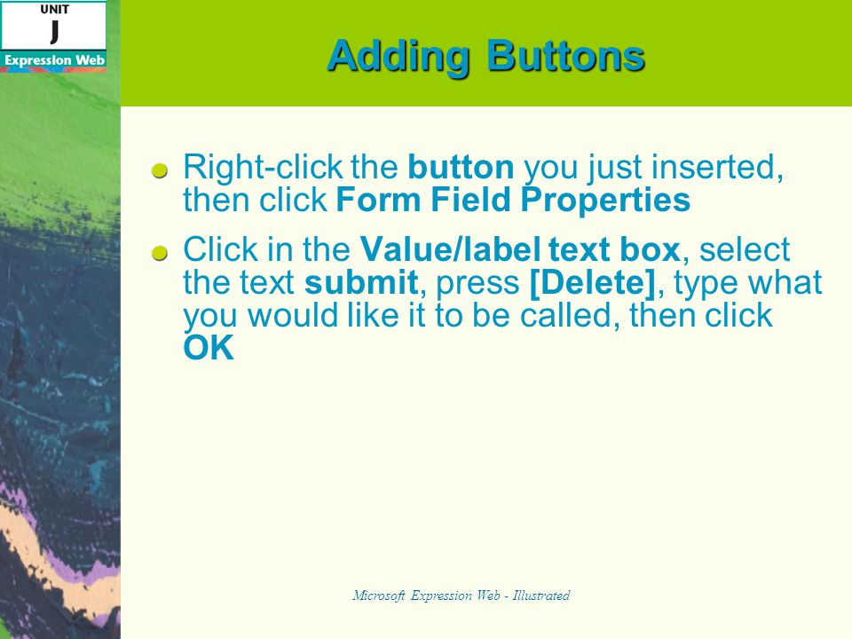 Adding Buttons Right-click the button you just inserted, then click Form Field Properties Click in the Value/label text box, select the text submit, press [Delete], type what you would like it to be called, then click OK Microsoft Expression Web - Illustrated