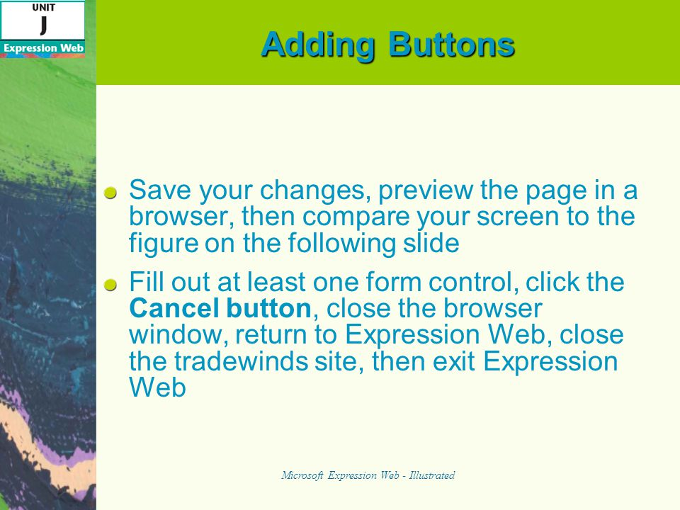 Adding Buttons Save your changes, preview the page in a browser, then compare your screen to the figure on the following slide Fill out at least one form control, click the Cancel button, close the browser window, return to Expression Web, close the tradewinds site, then exit Expression Web Microsoft Expression Web - Illustrated