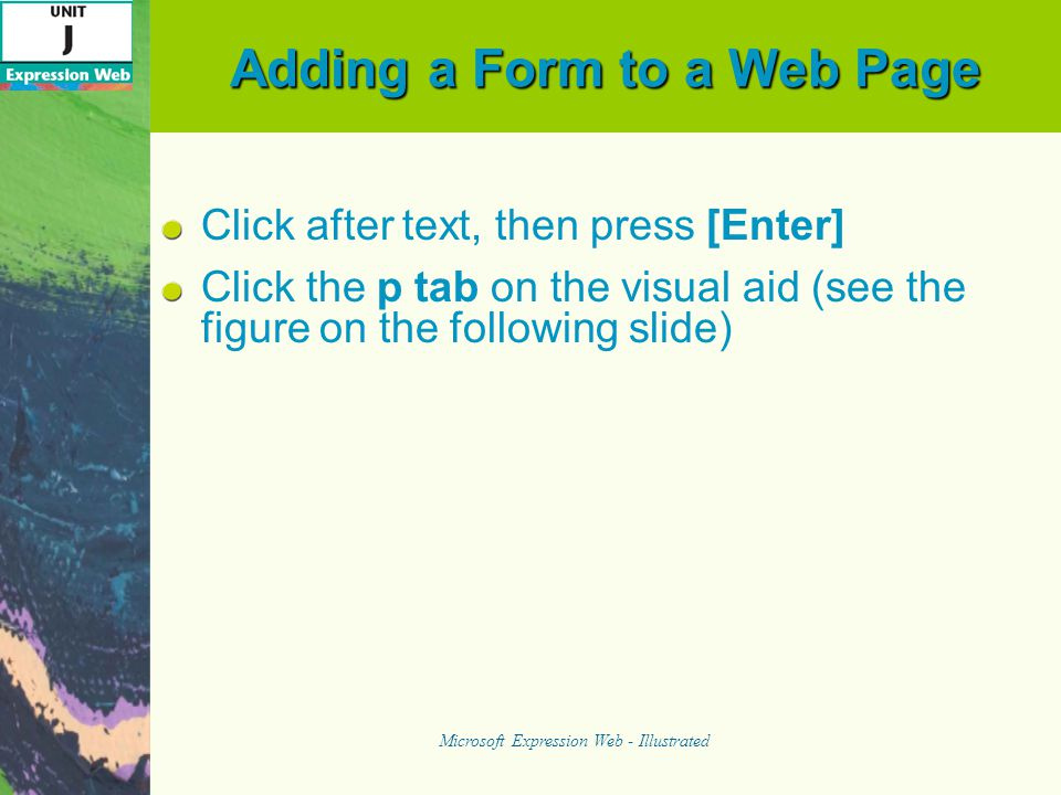 Adding Buttons Click to the right of the text area you inserted, then press [Enter] Double-click Input (Submit) in the Form Controls list on the Toolbox Task Pane to add a submit button as shown in the figure on the following slide Microsoft Expression Web - Illustrated