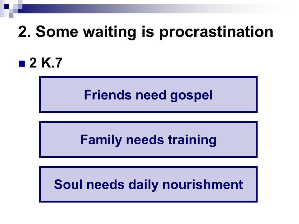 2. Some waiting is procrastination 2 K.7 Friends need gospel Family needs training Soul needs daily nourishment