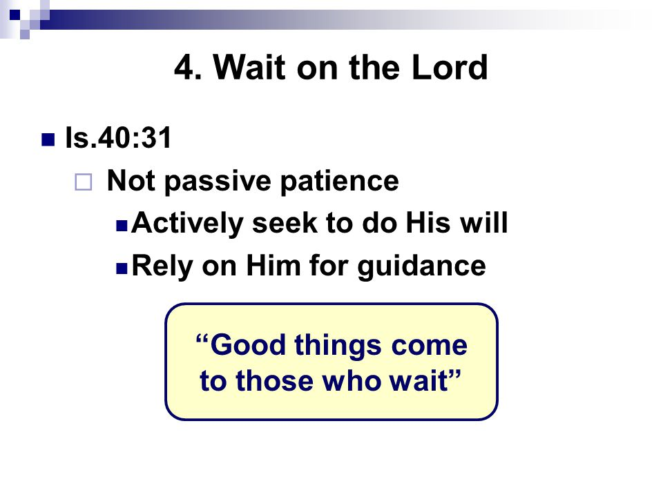 """4. Wait on the Lord Is.40:31  Not passive patience Actively seek to do His will Rely on Him for guidance """"Good things come to those who wait"""""""