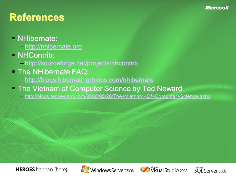 References  NHibernate: –http://nhibernate.org http://nhibernate.org  NHContrib: –http://sourceforge.net/projects/nhcontrib  The NHibernate FAQ: –http://blogs.hibernatingrhinos.com/nhibernate http://blogs.hibernatingrhinos.com/nhibernate  The Vietnam of Computer Science by Ted Neward –http://blogs.tedneward.com/2006/06/26/The+Vietnam+Of+Computer+Science.aspx http://blogs.tedneward.com/2006/06/26/The+Vietnam+Of+Computer+Science.aspx