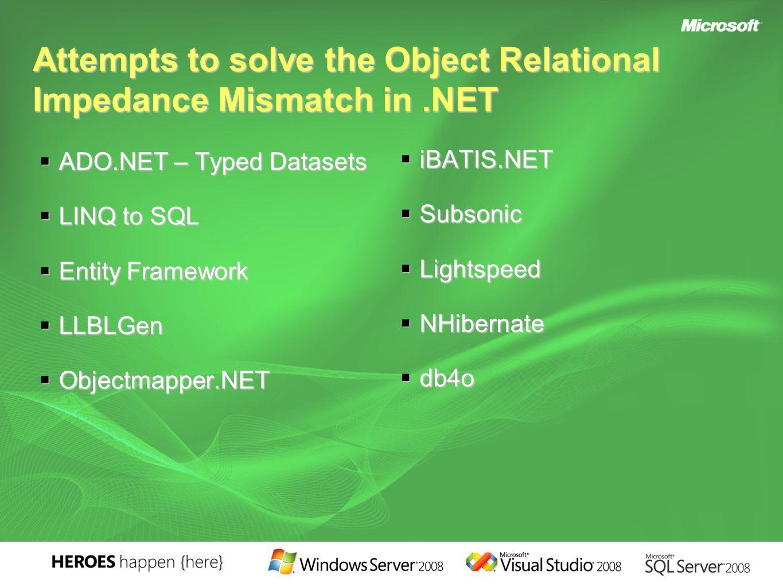 Attempts to solve the Object Relational Impedance Mismatch in.NET  ADO.NET – Typed Datasets  LINQ to SQL  Entity Framework  LLBLGen  Objectmapper.NET  iBATIS.NET  Subsonic  Lightspeed  NHibernate  db4o