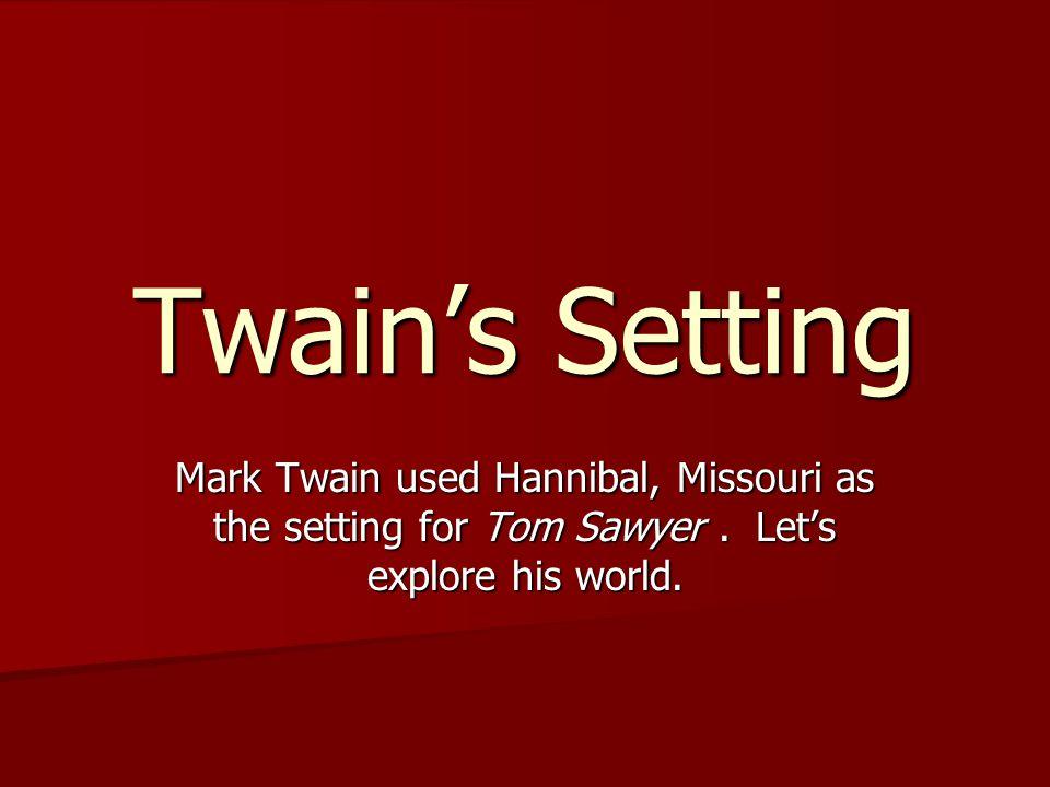 Twain's Setting Mark Twain used Hannibal, Missouri as the setting for Tom Sawyer.