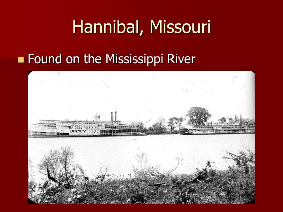 Hannibal, Missouri Found on the Mississippi River Found on the Mississippi River