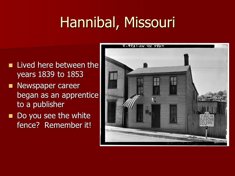 Hannibal, Missouri Samuel Clemens, aka Mark Twain Samuel Clemens, aka Mark Twain Steamboats landed 3 times a day Steamboats landed 3 times a day His dream was to be a steamboat man on the river His dream was to be a steamboat man on the river