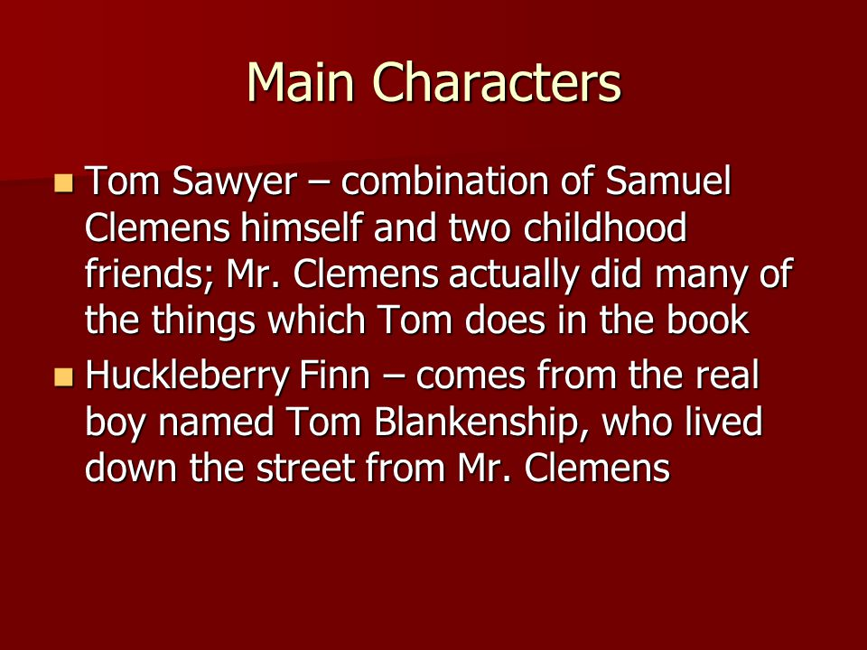 Main Characters Tom Sawyer – combination of Samuel Clemens himself and two childhood friends; Mr.