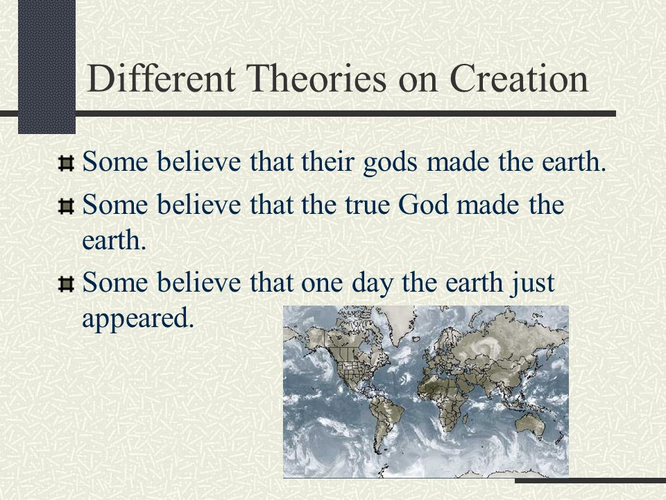 Different Theories on Creation Some believe that their gods made the earth.