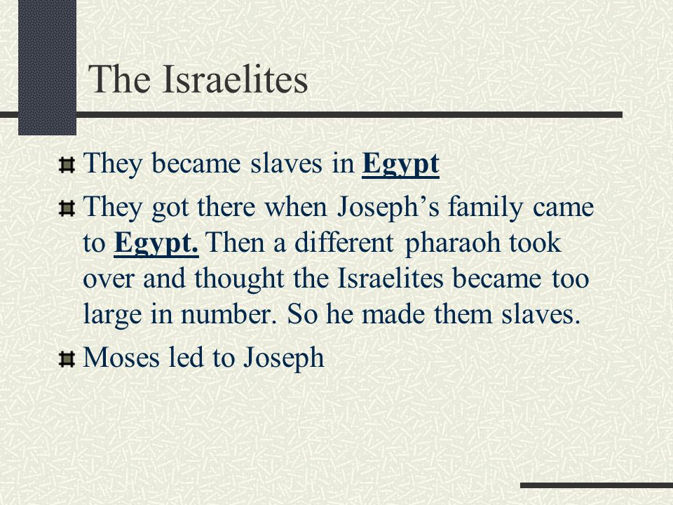 The Israelites They became slaves in Egypt They got there when Joseph's family came to Egypt.