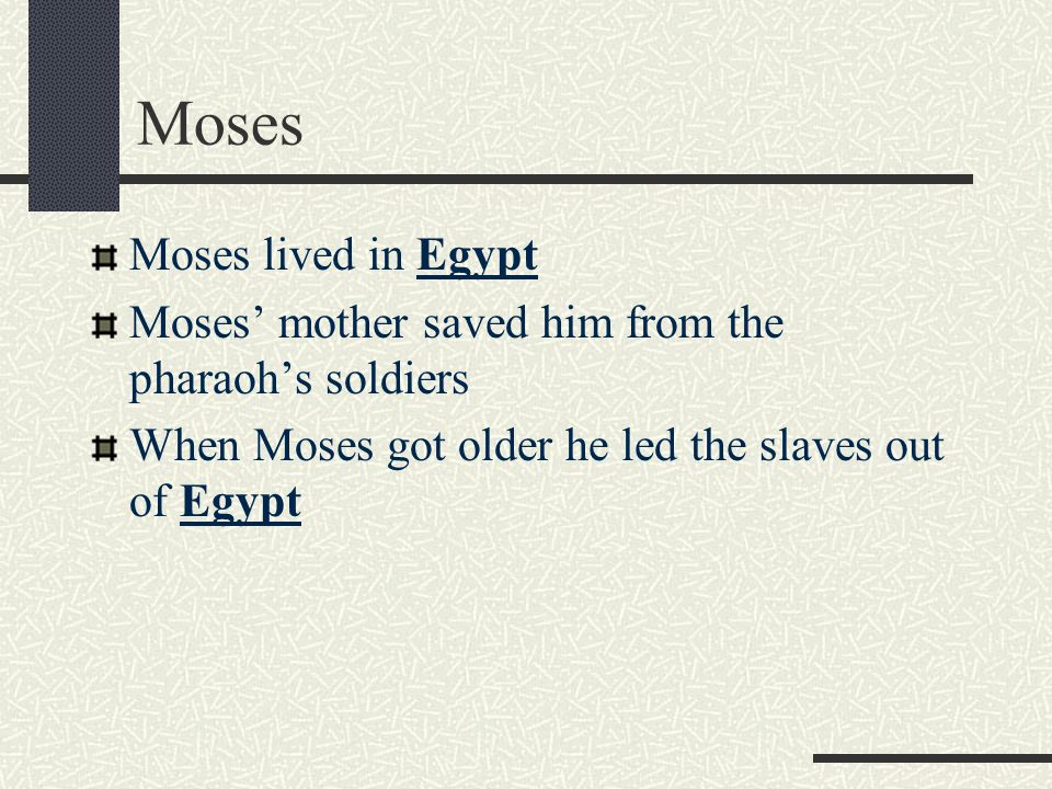 Moses Moses lived in Egypt Moses' mother saved him from the pharaoh's soldiers When Moses got older he led the slaves out of Egypt