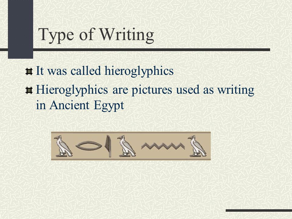 Type of Writing It was called hieroglyphics Hieroglyphics are pictures used as writing in Ancient Egypt