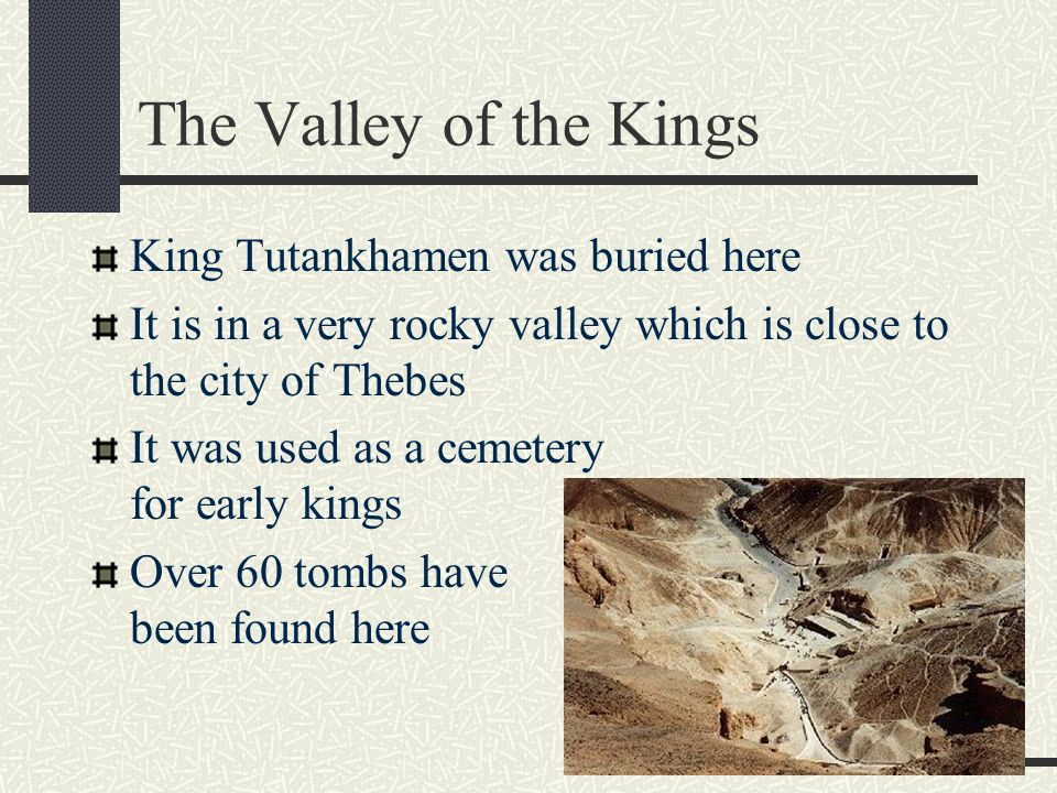 The Valley of the Kings King Tutankhamen was buried here It is in a very rocky valley which is close to the city of Thebes It was used as a cemetery for early kings Over 60 tombs have been found here