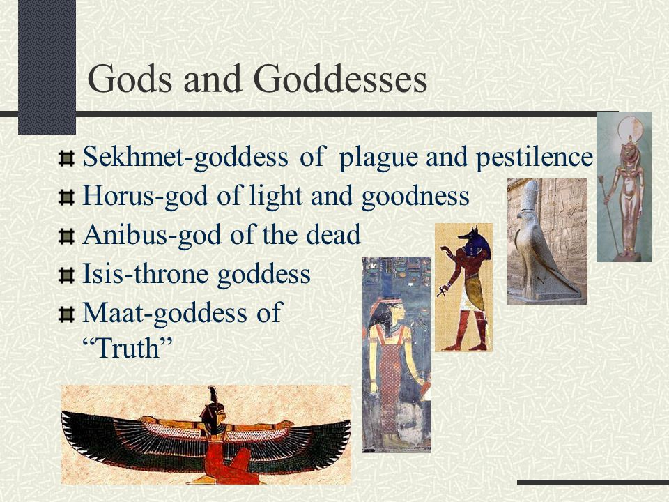 Gods and Goddesses Sekhmet-goddess of plague and pestilence Horus-god of light and goodness Anibus-god of the dead Isis-throne goddess Maat-goddess of Truth