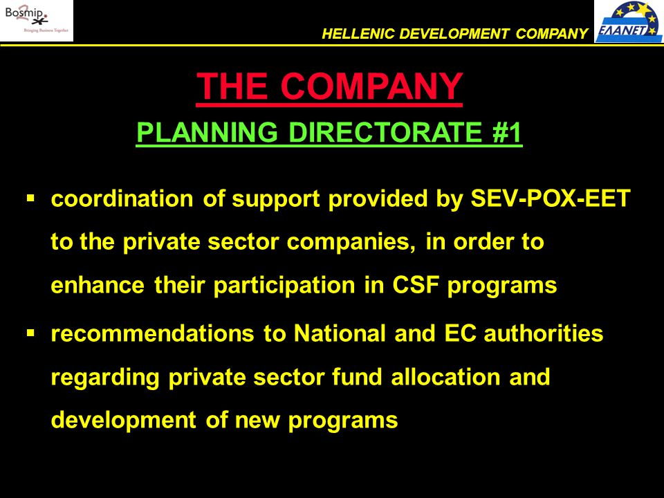  coordination of support provided by SEV-POX-EET to the private sector companies, in order to enhance their participation in CSF programs  recommendations to National and EC authorities regarding private sector fund allocation and development of new programs THE COMPANY PLANNING DIRECTORATE #1 (cont.) HELLENIC DEVELOPMENT COMPANY