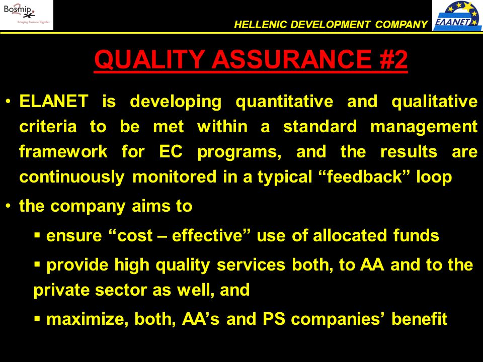 ELANET is developing quantitative and qualitative criteria to be met within a standard management framework for EC programs, and the results are continuously monitored in a typical feedback loop the company aims to  ensure cost – effective use of allocated funds  provide high quality services both, to AA and to the private sector as well, and  maximize, both, AA's and PS companies' benefit QUALITY ASSURANCE #2 HELLENIC DEVELOPMENT COMPANY