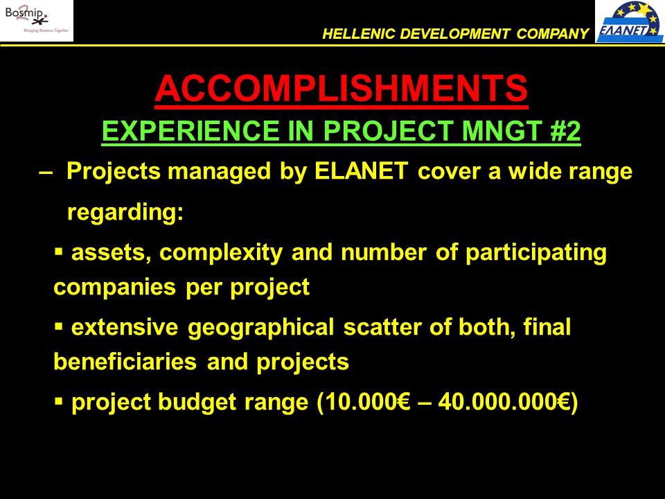 – Projects managed by ELANET cover a wide range regarding:  assets, complexity and number of participating companies per project  extensive geographical scatter of both, final beneficiaries and projects  project budget range (10.000€ – 40.000.000€) ACCOMPLISHMENTS EXPERIENCE IN PROJECT MNGT #2 HELLENIC DEVELOPMENT COMPANY