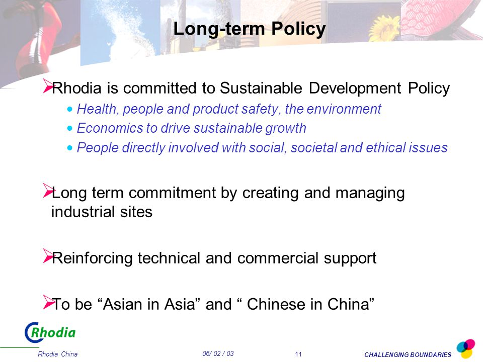 06/ 02 / 03 CHALLENGING BOUNDARIES Rhodia China 11 Long-term Policy  Rhodia is committed to Sustainable Development Policy  Health, people and product safety, the environment  Economics to drive sustainable growth  People directly involved with social, societal and ethical issues  Long term commitment by creating and managing industrial sites  Reinforcing technical and commercial support  To be Asian in Asia and Chinese in China