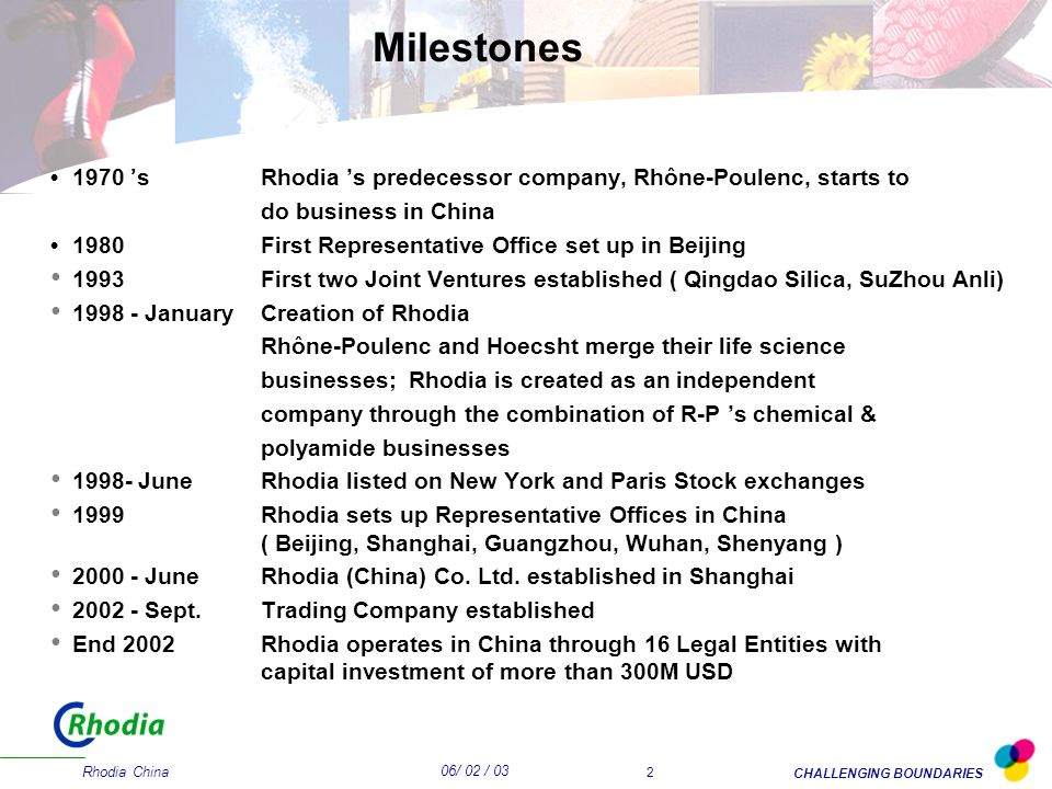 06/ 02 / 03 CHALLENGING BOUNDARIES Rhodia China 2 Milestones 1970 'sRhodia 's predecessor company, Rhône-Poulenc, starts to do business in China 1980First Representative Office set up in Beijing 1993First two Joint Ventures established ( Qingdao Silica, SuZhou Anli) 1998 - JanuaryCreation of Rhodia Rhône-Poulenc and Hoecsht merge their life science businesses; Rhodia is created as an independent company through the combination of R-P 's chemical & polyamide businesses 1998- JuneRhodia listed on New York and Paris Stock exchanges 1999Rhodia sets up Representative Offices in China ( Beijing, Shanghai, Guangzhou, Wuhan, Shenyang ) 2000 - JuneRhodia (China) Co.