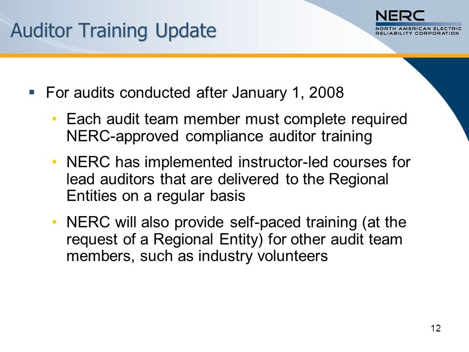 12 Auditor Training Update  For audits conducted after January 1, 2008 Each audit team member must complete required NERC-approved compliance auditor training NERC has implemented instructor-led courses for lead auditors that are delivered to the Regional Entities on a regular basis NERC will also provide self-paced training (at the request of a Regional Entity) for other audit team members, such as industry volunteers