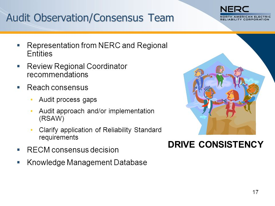 17 Audit Observation/Consensus Team  Representation from NERC and Regional Entities  Review Regional Coordinator recommendations  Reach consensus Audit process gaps Audit approach and/or implementation (RSAW) Clarify application of Reliability Standard requirements  RECM consensus decision  Knowledge Management Database DRIVE CONSISTENCY