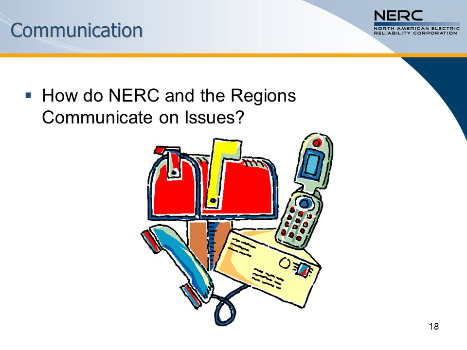 18Communication  How do NERC and the Regions Communicate on Issues