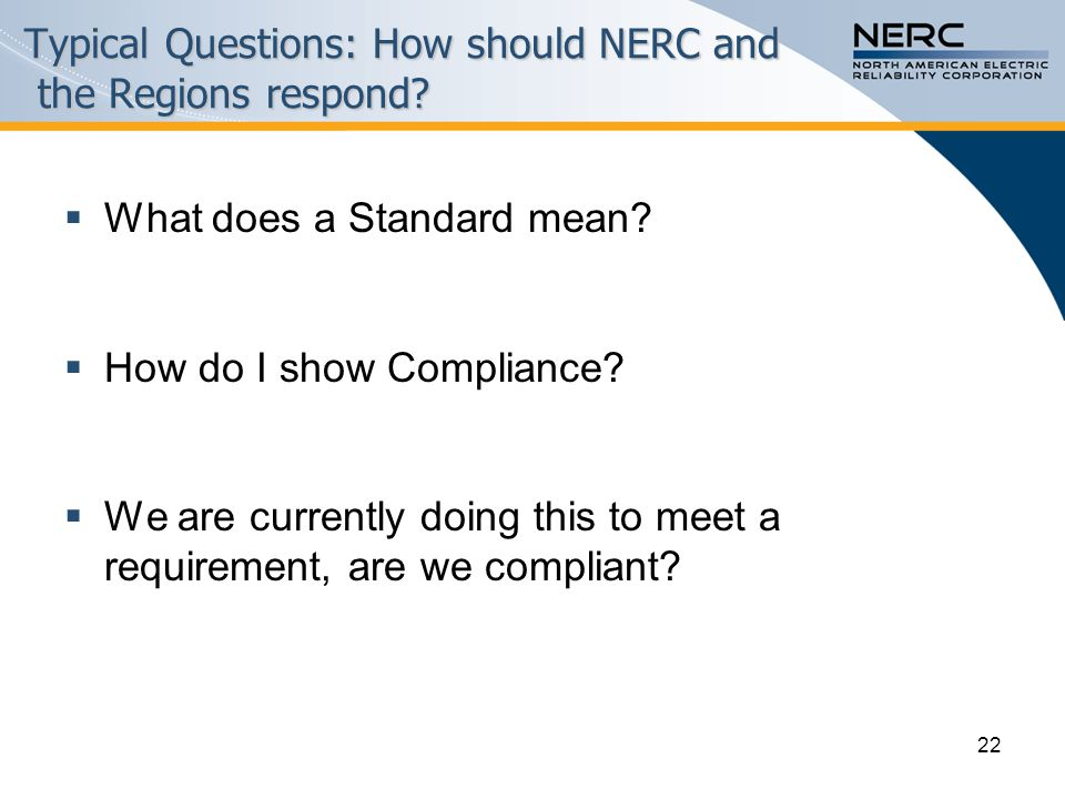 22 Typical Questions: How should NERC and the Regions respond.