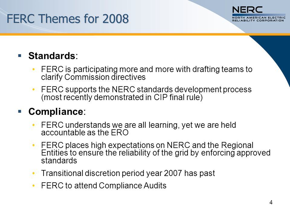 4 FERC Themes for 2008  Standards: FERC is participating more and more with drafting teams to clarify Commission directives FERC supports the NERC standards development process (most recently demonstrated in CIP final rule)  Compliance: FERC understands we are all learning, yet we are held accountable as the ERO FERC places high expectations on NERC and the Regional Entities to ensure the reliability of the grid by enforcing approved standards Transitional discretion period year 2007 has past FERC to attend Compliance Audits