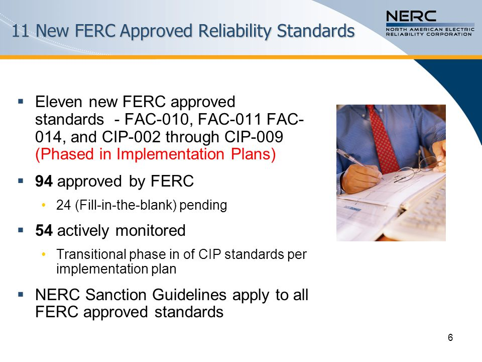 6 11 New FERC Approved Reliability Standards  Eleven new FERC approved standards - FAC-010, FAC-011 FAC- 014, and CIP-002 through CIP-009 (Phased in Implementation Plans)  94 approved by FERC 24 (Fill-in-the-blank) pending  54 actively monitored Transitional phase in of CIP standards per implementation plan  NERC Sanction Guidelines apply to all FERC approved standards