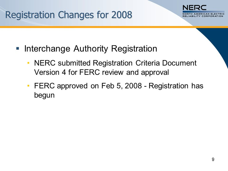9 Registration Changes for 2008  Interchange Authority Registration NERC submitted Registration Criteria Document Version 4 for FERC review and approval FERC approved on Feb 5, 2008 - Registration has begun