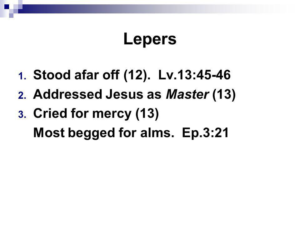 Lepers 1. Stood afar off (12). Lv.13:45-46 2. Addressed Jesus as Master (13) 3.