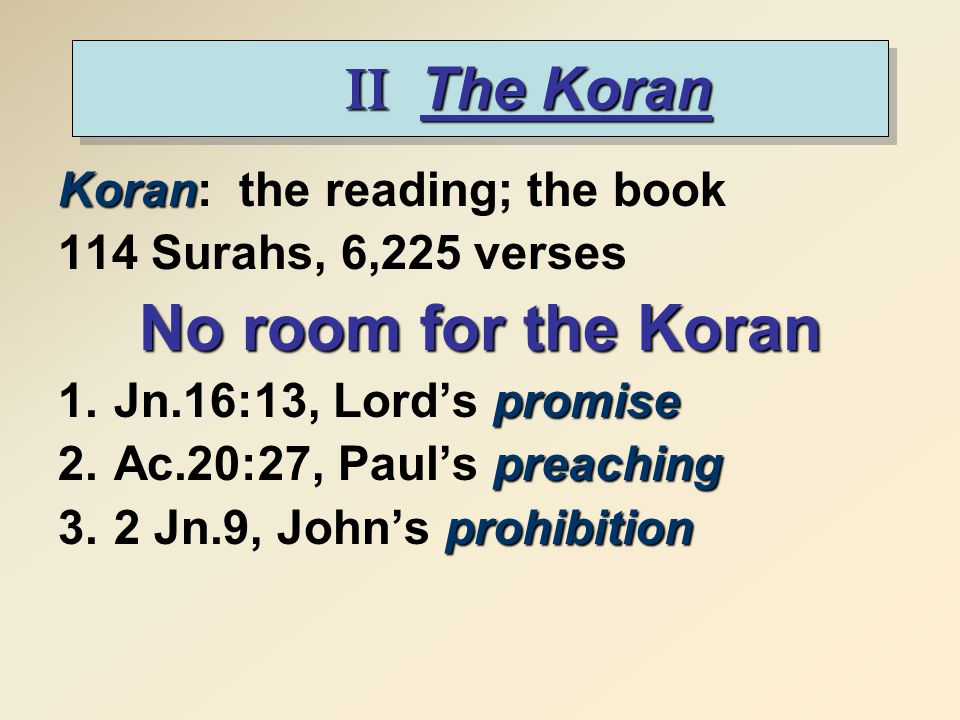 II The Koran Koran Koran: the reading; the book 114 Surahs, 6,225 verses No room for the Koran promise 1.Jn.16:13, Lord's promise preaching 2.Ac.20:27