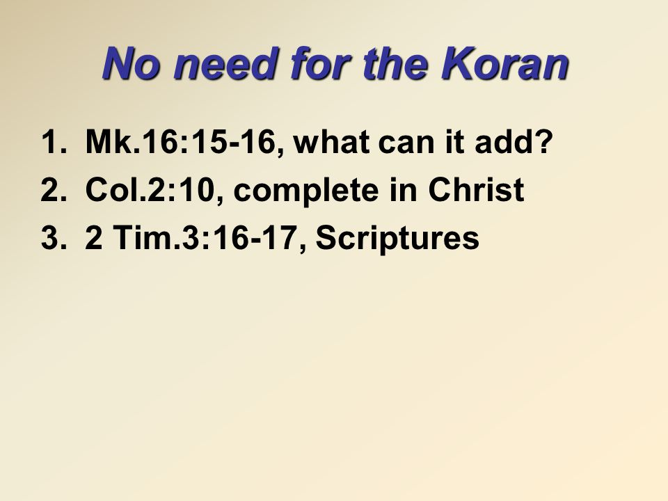No need for the Koran 1.Mk.16:15-16, what can it add? 2.Col.2:10, complete in Christ 3.2 Tim.3:16-17, Scriptures
